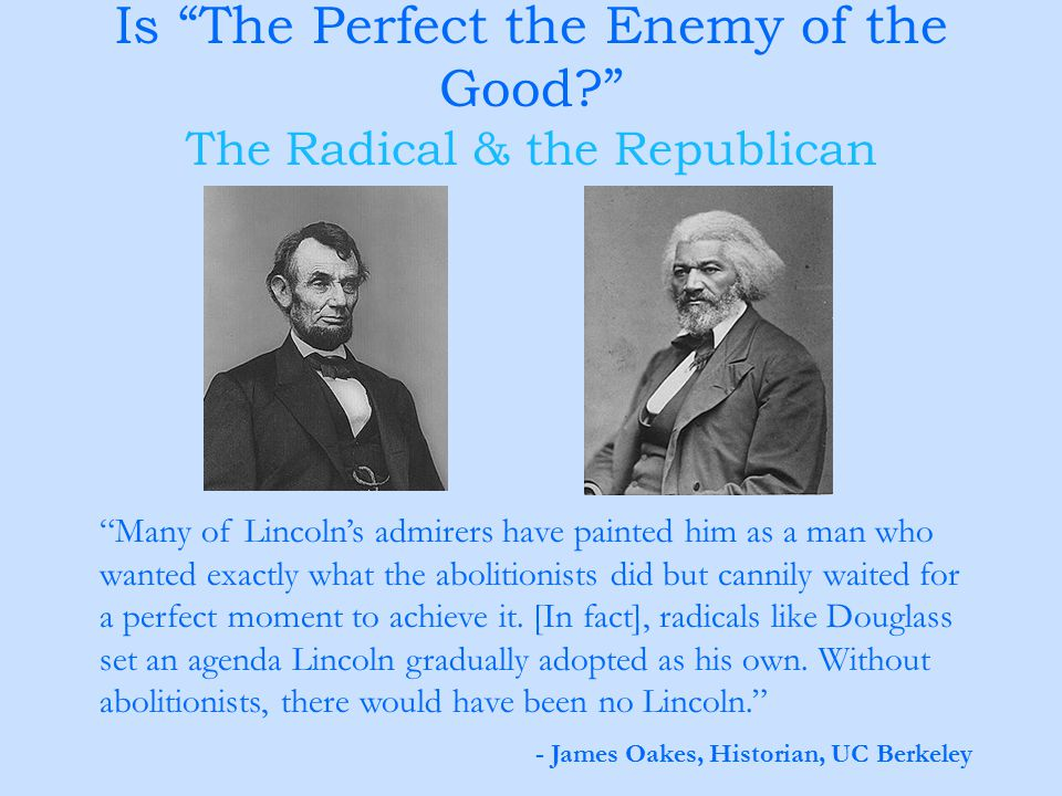"Is ""The Perfect the Enemy of the Good?"" The Radical & the Republican ""Many of Lincoln's admirers have painted him as a man who wanted exactly what the"