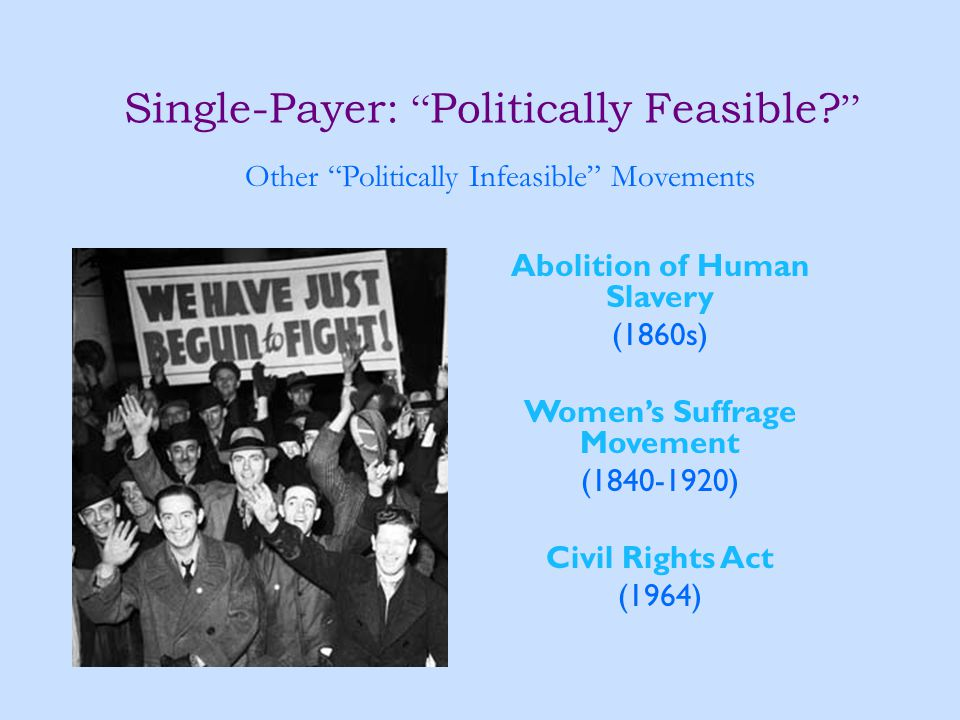 "Single-Payer: "" Politically Feasible? "" Abolition of Human Slavery (1860s) Women's Suffrage Movement (1840-1920) Civil Rights Act (1964) Other ""Politi"