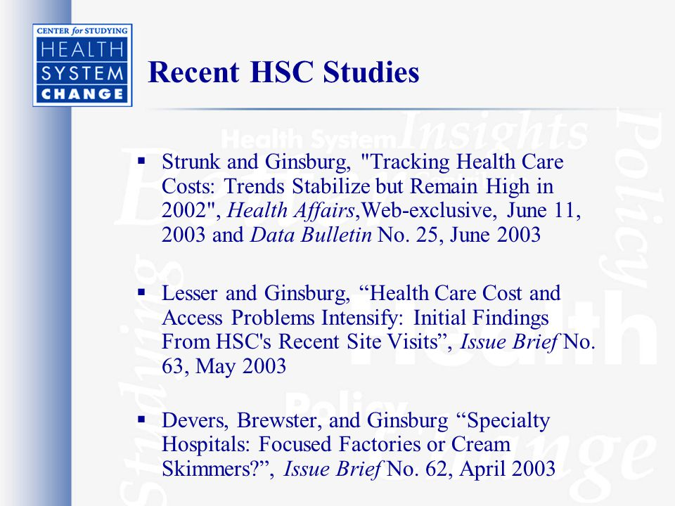 Recent HSC Studies  Strunk and Ginsburg, Tracking Health Care Costs: Trends Stabilize but Remain High in 2002 , Health Affairs,Web-exclusive, June 11, 2003 and Data Bulletin No.