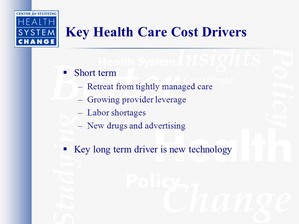 Key Health Care Cost Drivers  Short term –Retreat from tightly managed care –Growing provider leverage –Labor shortages –New drugs and advertising  Key long term driver is new technology