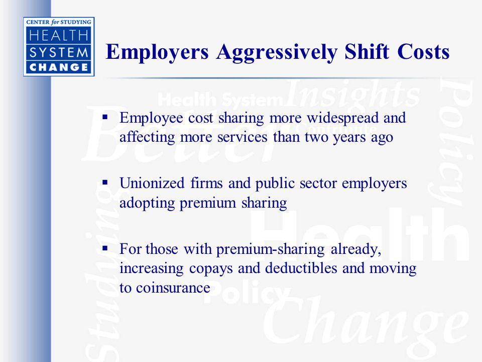 Employers Aggressively Shift Costs  Employee cost sharing more widespread and affecting more services than two years ago  Unionized firms and public sector employers adopting premium sharing  For those with premium-sharing already, increasing copays and deductibles and moving to coinsurance