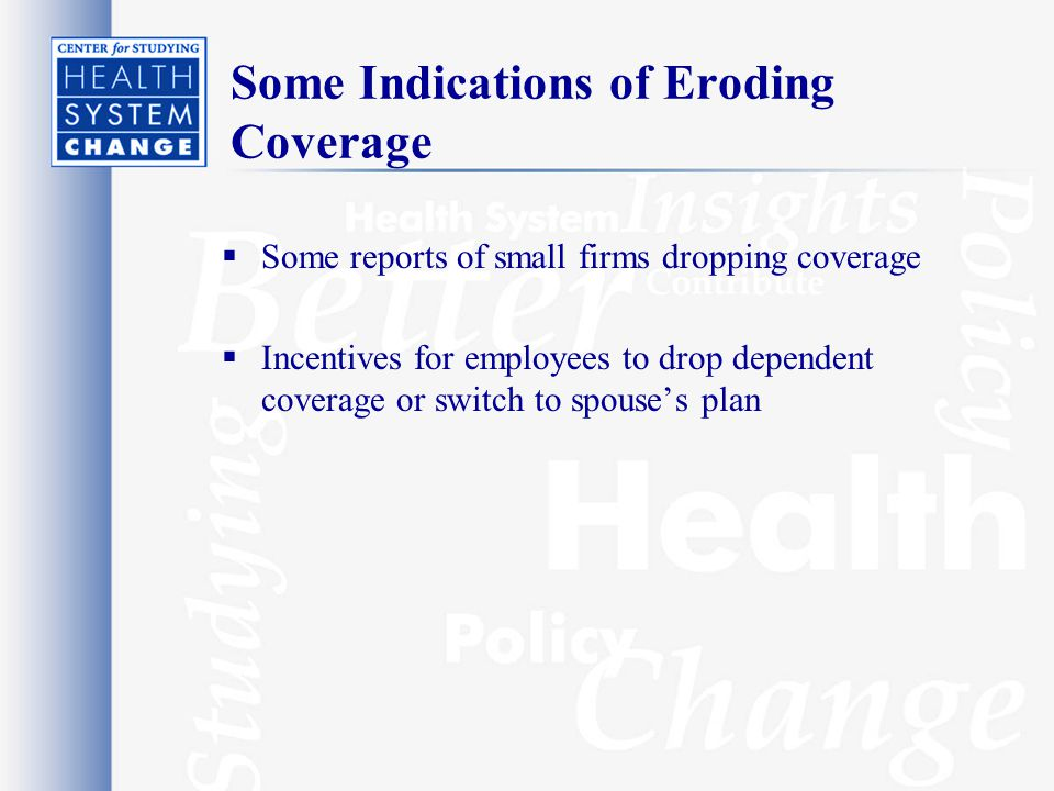 Some Indications of Eroding Coverage  Some reports of small firms dropping coverage  Incentives for employees to drop dependent coverage or switch to spouse's plan