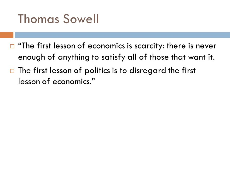 Thomas Sowell  The first lesson of economics is scarcity: there is never enough of anything to satisfy all of those that want it.
