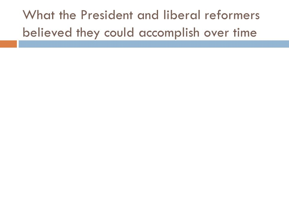 What the President and liberal reformers believed they could accomplish over time