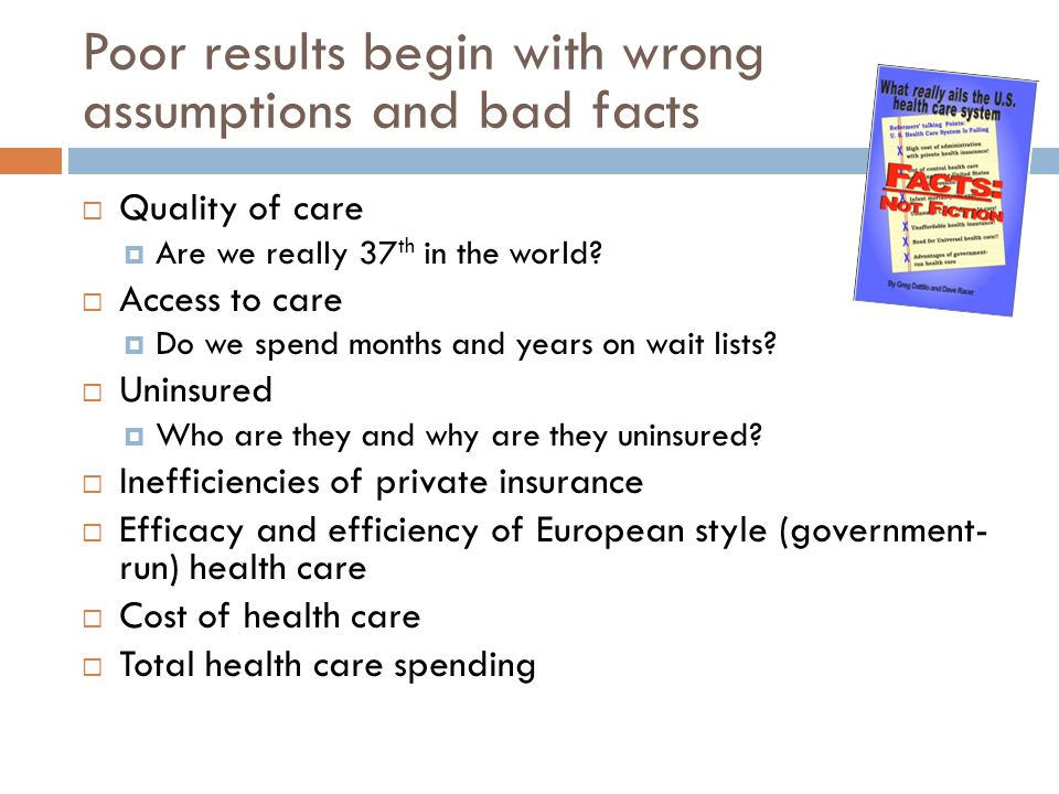 Poor results begin with wrong assumptions and bad facts  Quality of care  Are we really 37 th in the world?  Access to care  Do we spend months an