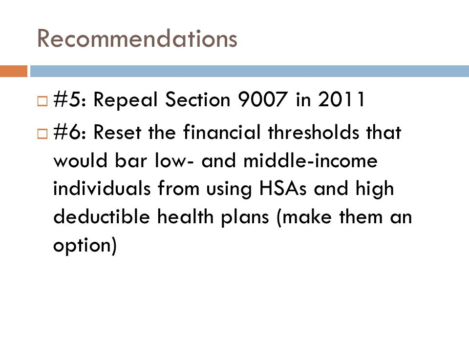 Recommendations  #5: Repeal Section 9007 in 2011  #6: Reset the financial thresholds that would bar low- and middle-income individuals from using HSAs and high deductible health plans (make them an option)
