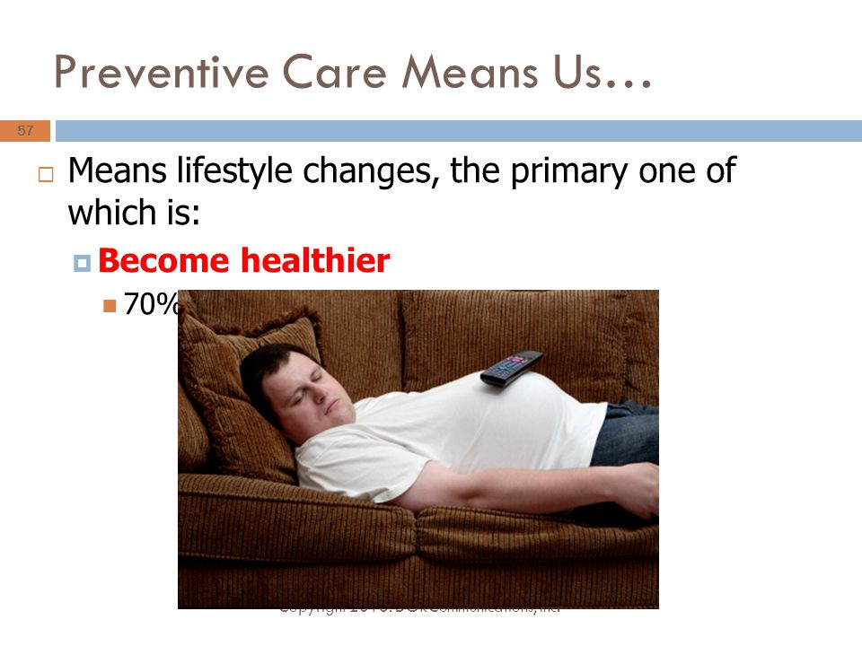 Preventive Care Means Us…  Means lifestyle changes, the primary one of which is:  Become healthier 70% of health spending lifestyle related Copyright 2010: DGRCommunications, Inc.