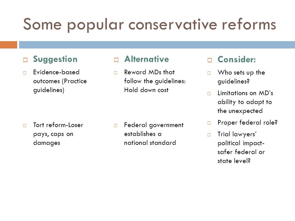 Some popular conservative reforms  Suggestion  Evidence-based outcomes (Practice guidelines)  Tort reform-Loser pays, caps on damages  Alternative  Reward MDs that follow the guidelines: Hold down cost  Federal government establishes a national standard  Consider:  Who sets up the guidelines.