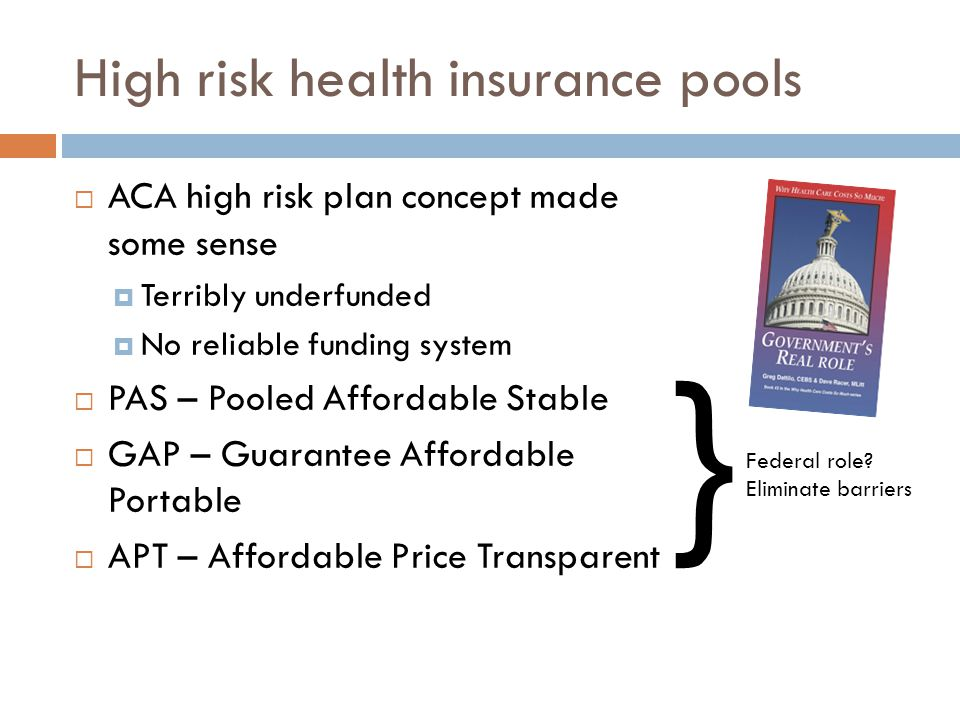 High risk health insurance pools  ACA high risk plan concept made some sense  Terribly underfunded  No reliable funding system  PAS – Pooled Affordable Stable  GAP – Guarantee Affordable Portable  APT – Affordable Price Transparent } Federal role.