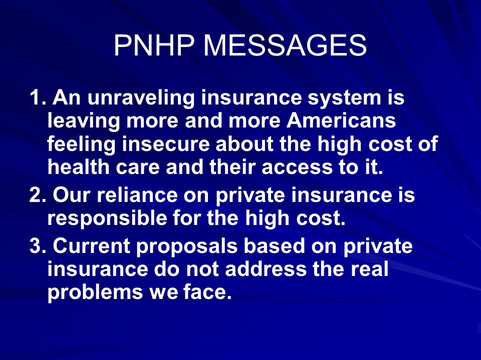 PNHP MESSAGES 1. An unraveling insurance system is leaving more and more Americans feeling insecure about the high cost of health care and their acces