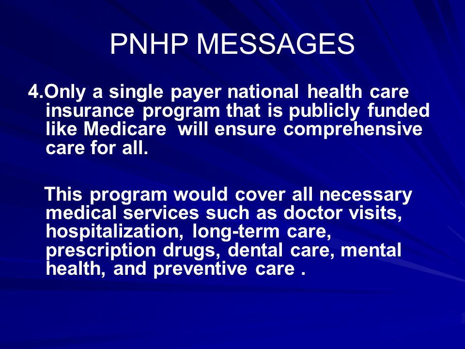 PNHP MESSAGES 4.Only a single payer national health care insurance program that is publicly funded like Medicare will ensure comprehensive care for all.