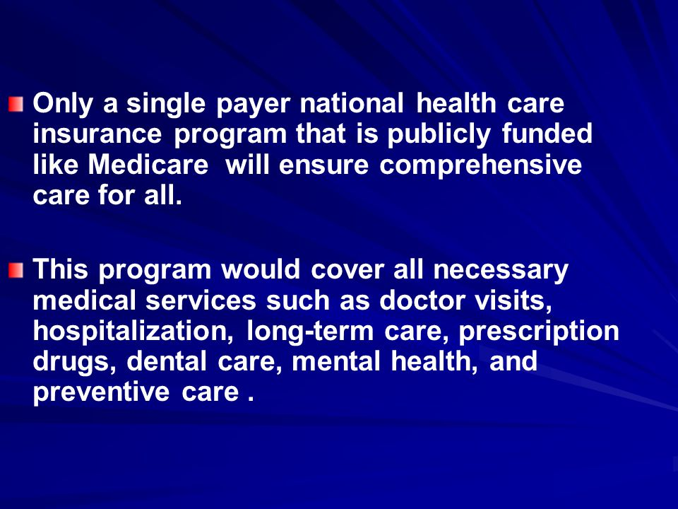 Only a single payer national health care insurance program that is publicly funded like Medicare will ensure comprehensive care for all.