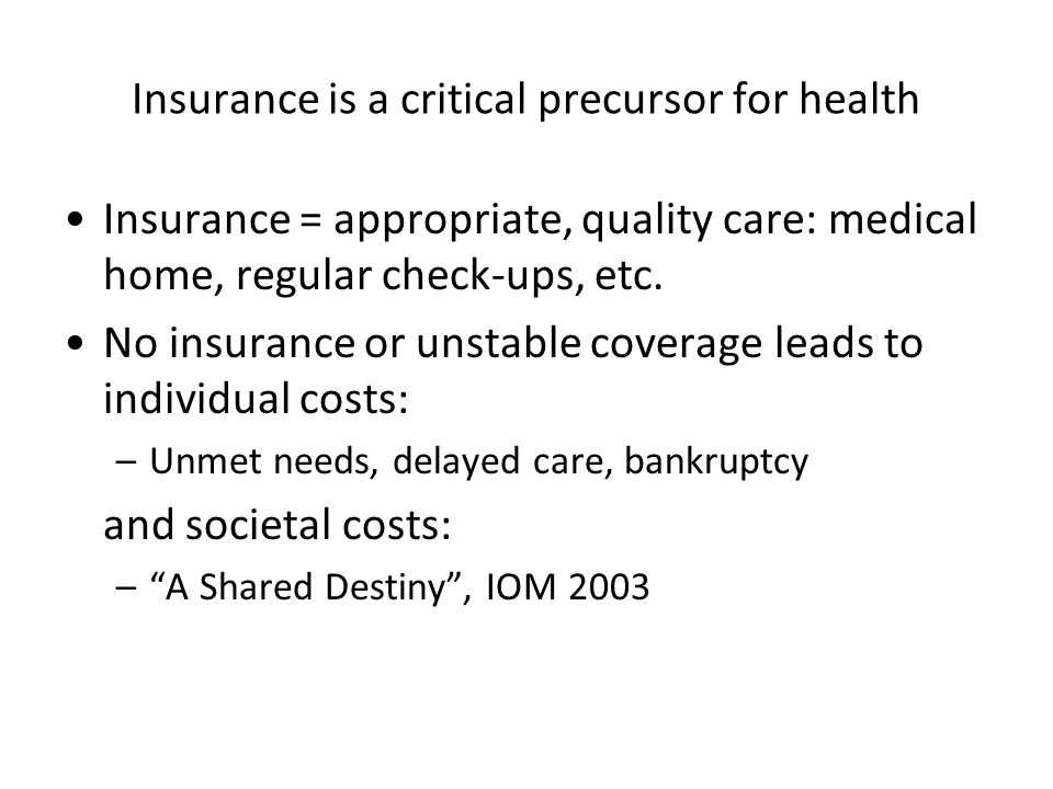 Insurance is a critical precursor for health Insurance = appropriate, quality care: medical home, regular check-ups, etc. No insurance or unstable cov