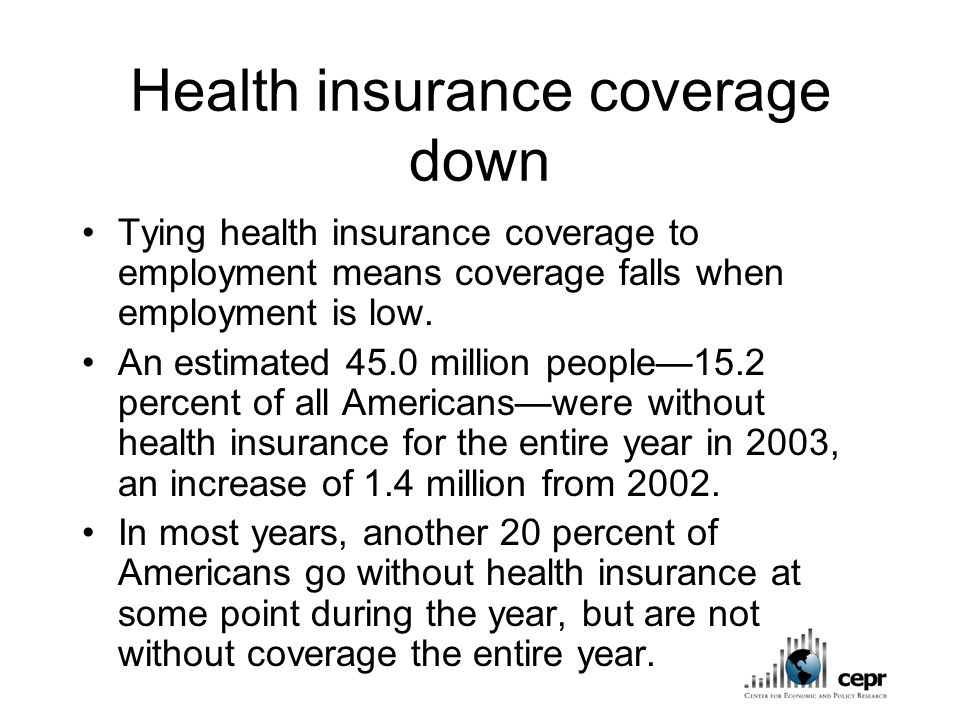 Health insurance coverage down Tying health insurance coverage to employment means coverage falls when employment is low.
