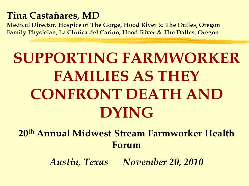 Tina Castañares, MD Medical Director, Hospice of The Gorge, Hood River & The Dalles, Oregon Family Physician, La Clínica del Cariño, Hood River & The Dalles, Oregon SUPPORTING FARMWORKER FAMILIES AS THEY CONFRONT DEATH AND DYING 20 th Annual Midwest Stream Farmworker Health Forum Austin, Texas November 20, 2010
