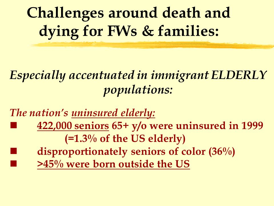 Challenges around death and dying for FWs & families: Especially accentuated in immigrant ELDERLY populations: The nation's uninsured elderly: 422,000 seniors 65+ y/o were uninsured in 1999 (=1.3% of the US elderly) disproportionately seniors of color (36%) >45% were born outside the US