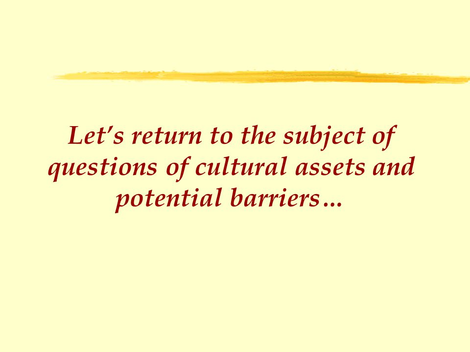 Let's return to the subject of questions of cultural assets and potential barriers…