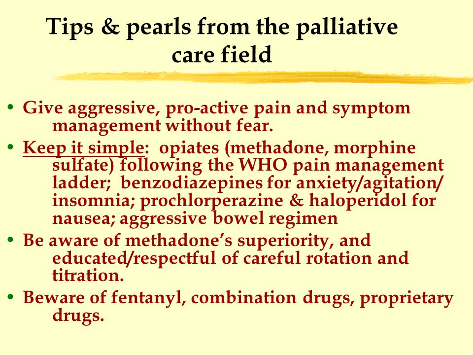 Tips & pearls from the palliative care field Give aggressive, pro-active pain and symptom management without fear.