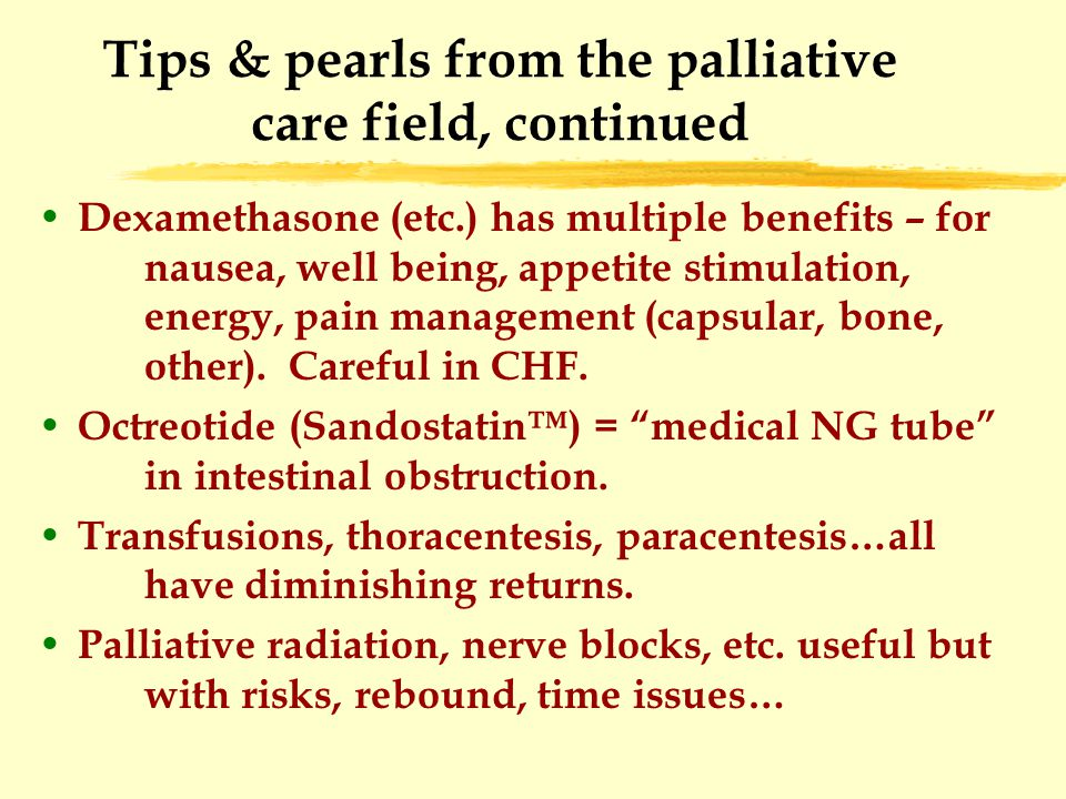 Tips & pearls from the palliative care field, continued Dexamethasone (etc.) has multiple benefits – for nausea, well being, appetite stimulation, energy, pain management (capsular, bone, other).