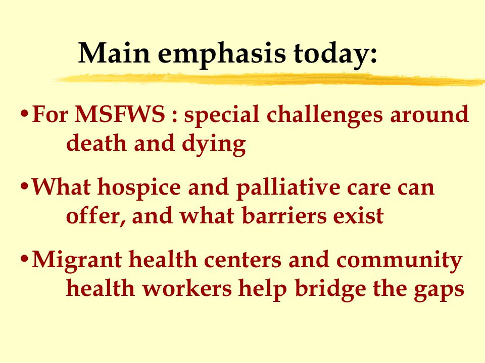 Main emphasis today: For MSFWS : special challenges around death and dying What hospice and palliative care can offer, and what barriers exist Migrant health centers and community health workers help bridge the gaps