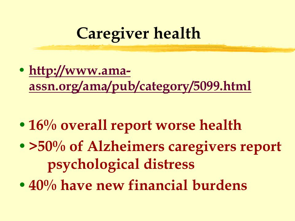 Caregiver health http://www.ama- assn.org/ama/pub/category/5099.html http://www.ama- assn.org/ama/pub/category/5099.html 16% overall report worse health >50% of Alzheimers caregivers report psychological distress 40% have new financial burdens