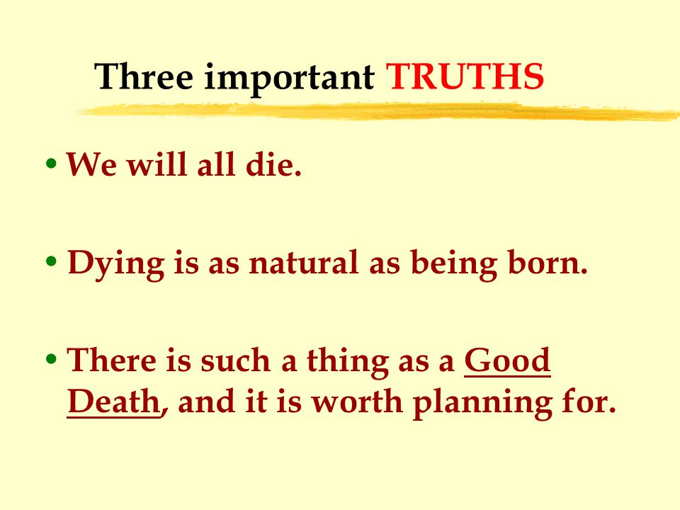 Three important TRUTHS We will all die. Dying is as natural as being born.