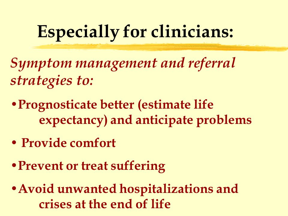 Especially for clinicians: Symptom management and referral strategies to: Prognosticate better (estimate life expectancy) and anticipate problems Provide comfort Prevent or treat suffering Avoid unwanted hospitalizations and crises at the end of life