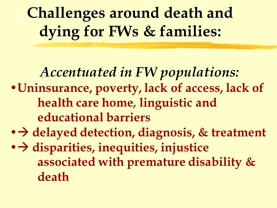 Challenges around death and dying for FWs & families: Accentuated in FW populations: Uninsurance, poverty, lack of access, lack of health care home, linguistic and educational barriers  delayed detection, diagnosis, & treatment  disparities, inequities, injustice associated with premature disability & death