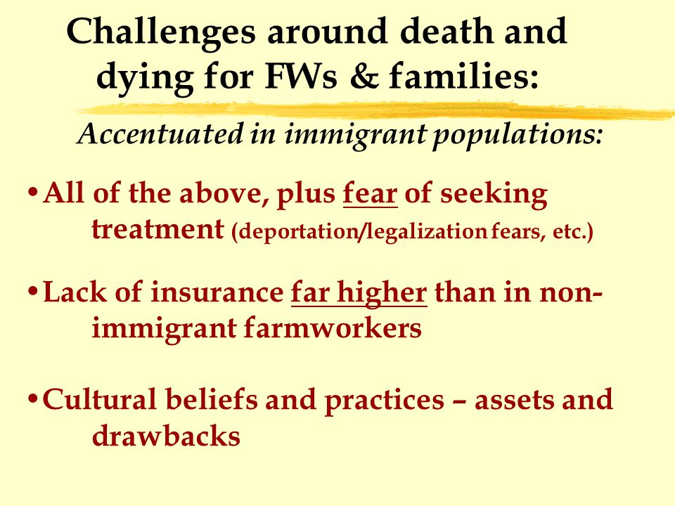 Challenges around death and dying for FWs & families: Accentuated in immigrant populations: All of the above, plus fear of seeking treatment (deportation/legalization fears, etc.) Lack of insurance far higher than in non- immigrant farmworkers Cultural beliefs and practices – assets and drawbacks