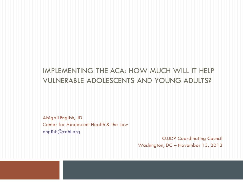 Justice Systems Youth – Post-ACA  Medicaid expansion  One half of states expanding Medicaid at this time  Subsidized coverage through the ACA exchanges  Available beginning at 100% FPL  Not available below 100% FPL  Coverage on a parent's plan to age 26  Employer based coverage unlikely A.