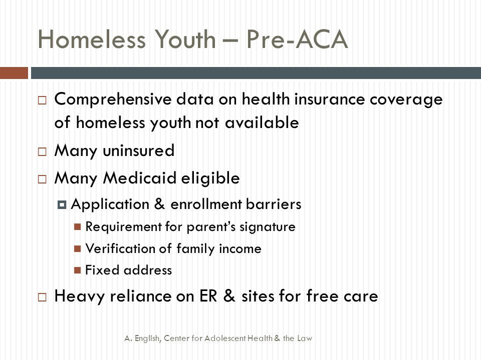 Homeless Youth – Pre-ACA  Comprehensive data on health insurance coverage of homeless youth not available  Many uninsured  Many Medicaid eligible  Application & enrollment barriers Requirement for parent's signature Verification of family income Fixed address  Heavy reliance on ER & sites for free care A.