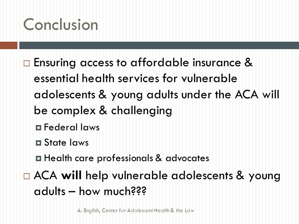 Conclusion  Ensuring access to affordable insurance & essential health services for vulnerable adolescents & young adults under the ACA will be complex & challenging  Federal laws  State laws  Health care professionals & advocates  ACA will help vulnerable adolescents & young adults – how much .