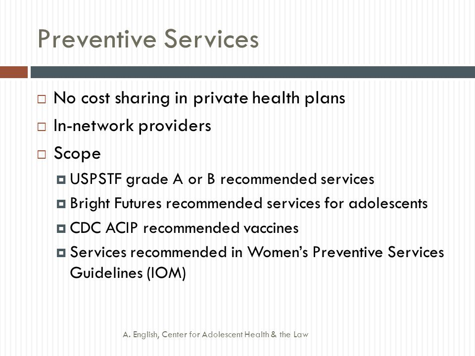 Preventive Services  No cost sharing in private health plans  In-network providers  Scope  USPSTF grade A or B recommended services  Bright Futures recommended services for adolescents  CDC ACIP recommended vaccines  Services recommended in Women's Preventive Services Guidelines (IOM) A.