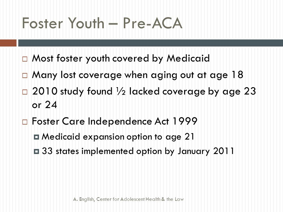 Foster Youth – Post-ACA  ACA requires Medicaid coverage for former foster youth to age 26  In foster care and enrolled in Medicaid at age 18 (or older as specified by state)  No income or assets test  Limited to state where youth was in foster care?.