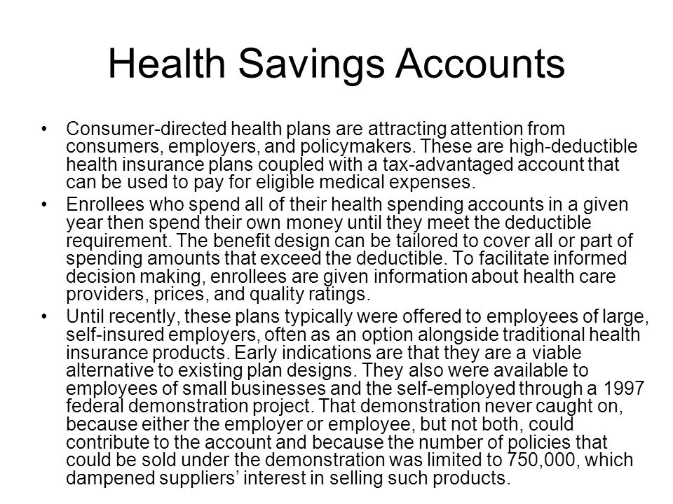 Health Savings Accounts Consumer-directed health plans are attracting attention from consumers, employers, and policymakers. These are high-deductible