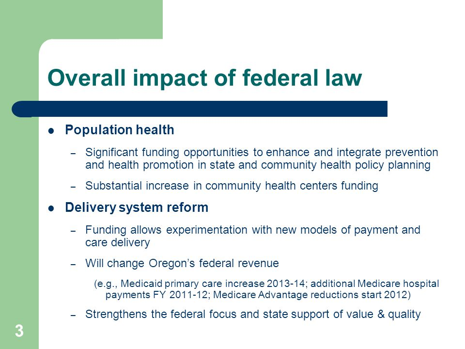 3 Overall impact of federal law Population health – Significant funding opportunities to enhance and integrate prevention and health promotion in state and community health policy planning – Substantial increase in community health centers funding Delivery system reform – Funding allows experimentation with new models of payment and care delivery – Will change Oregon's federal revenue (e.g., Medicaid primary care increase 2013-14; additional Medicare hospital payments FY 2011-12; Medicare Advantage reductions start 2012) – Strengthens the federal focus and state support of value & quality