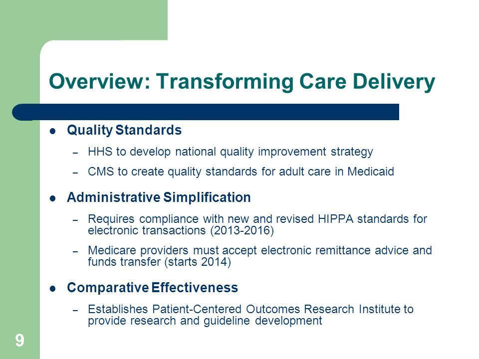 10 Overview: Coverage and Access to Care Medicaid/Children's Health Insurance Program (CHIP) – Coverage expansion for low income adults up to 133% of poverty (2014) – Coverage expansion to all former foster children up to age 26 (2014) – Enhanced federal funding for new eligibles 100% in 2014-16 95% in 2017 94% in 2018 93% in 2019 90% in 2020 and beyond – Starting in 2015, federal match for CHIP match goes up 23 points – Gradually reduces disproportionate share hospital payments based on uninsurance rates (2014-2020) – States must maintain eligibility levels for adults until Exchange is fully operational, and for children until 2019