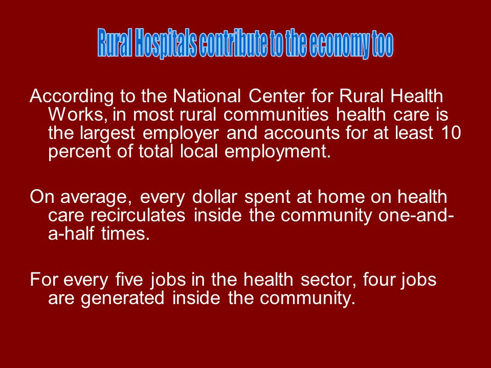 According to the National Center for Rural Health Works, in most rural communities health care is the largest employer and accounts for at least 10 percent of total local employment.