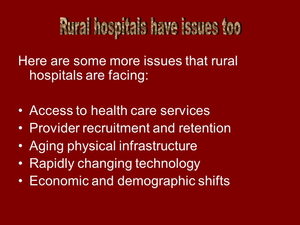Here are some more issues that rural hospitals are facing: Access to health care services Provider recruitment and retention Aging physical infrastructure Rapidly changing technology Economic and demographic shifts
