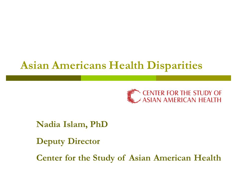 Asian Americans Health Disparities Nadia Islam, PhD Deputy Director Center for the Study of Asian American Health
