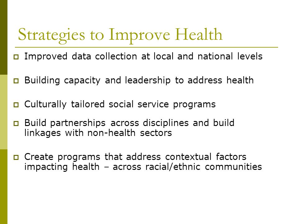 Strategies to Improve Health  Improved data collection at local and national levels  Building capacity and leadership to address health  Culturally tailored social service programs  Build partnerships across disciplines and build linkages with non-health sectors  Create programs that address contextual factors impacting health – across racial/ethnic communities