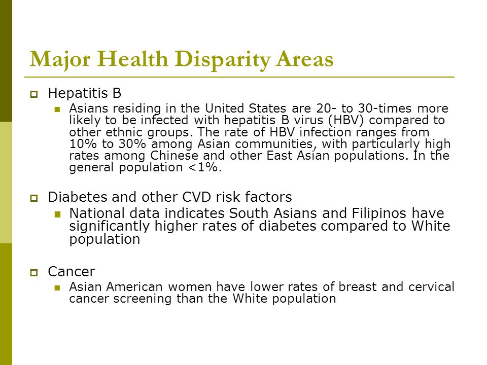 Major Health Disparity Areas  Hepatitis B Asians residing in the United States are 20- to 30-times more likely to be infected with hepatitis B virus (HBV) compared to other ethnic groups.