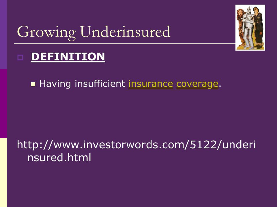 Growing Underinsured  DEFINITION Having insufficient insurance coverage.insurancecoverage http://www.investorwords.com/5122/underi nsured.html