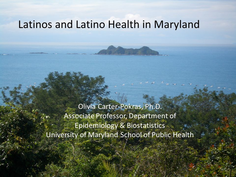 Latinos and Latino Health in Maryland Olivia Carter-Pokras, Ph.D.