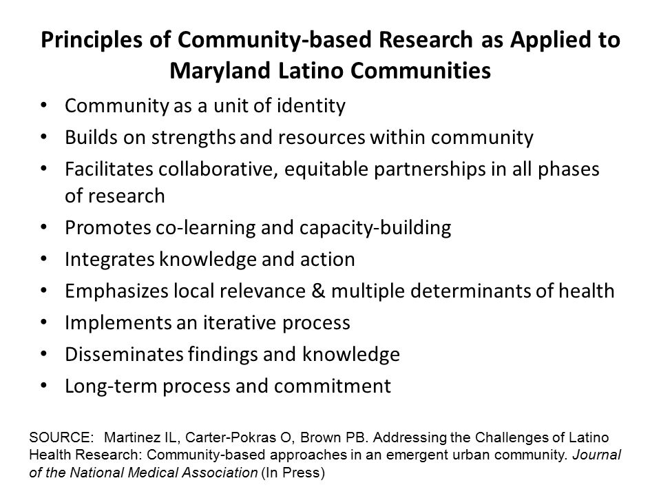 Principles of Community-based Research as Applied to Maryland Latino Communities Community as a unit of identity Builds on strengths and resources within community Facilitates collaborative, equitable partnerships in all phases of research Promotes co-learning and capacity-building Integrates knowledge and action Emphasizes local relevance & multiple determinants of health Implements an iterative process Disseminates findings and knowledge Long-term process and commitment SOURCE: Martinez IL, Carter-Pokras O, Brown PB.