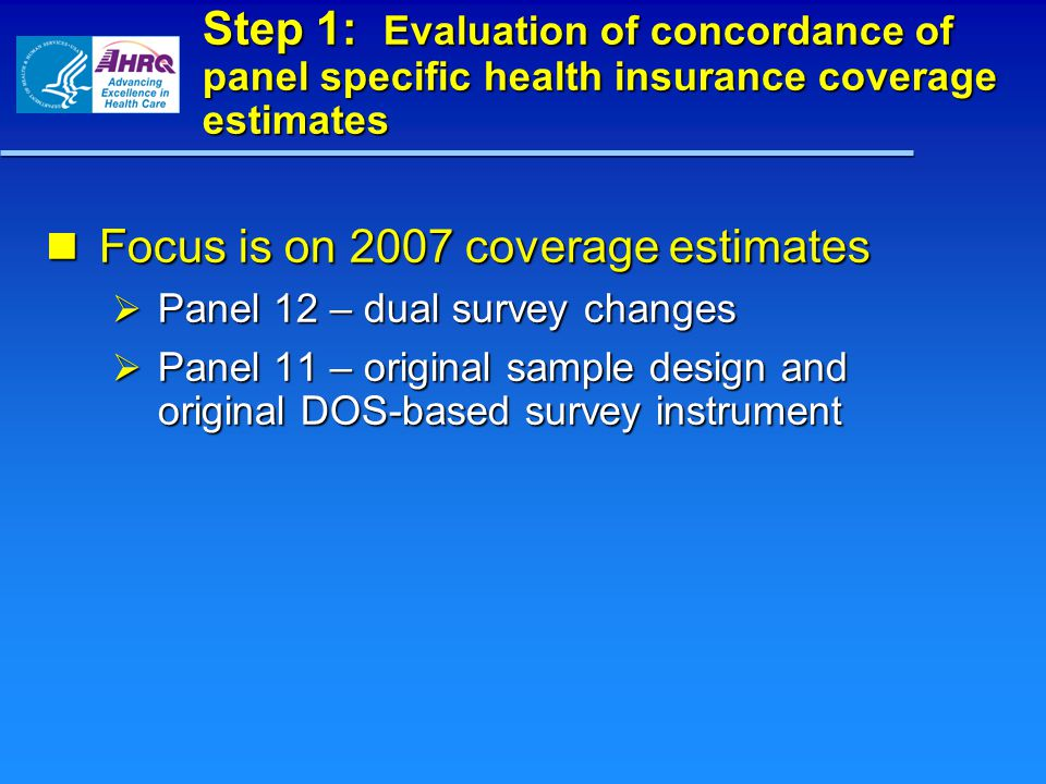Step 1: Evaluation of concordance of panel specific health insurance coverage estimates Focus is on 2007 coverage estimates Focus is on 2007 coverage estimates  Panel 12 – dual survey changes  Panel 11 – original sample design and original DOS-based survey instrument