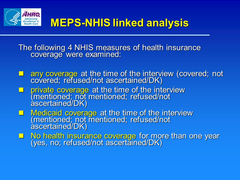 MEPS-NHIS linked analysis The following 4 NHIS measures of health insurance coverage were examined: any coverage at the time of the interview (covered; not covered; refused/not ascertained/DK) any coverage at the time of the interview (covered; not covered; refused/not ascertained/DK) private coverage at the time of the interview (mentioned; not mentioned; refused/not ascertained/DK) private coverage at the time of the interview (mentioned; not mentioned; refused/not ascertained/DK) Medicaid coverage at the time of the interview (mentioned; not mentioned; refused/not ascertained/DK) Medicaid coverage at the time of the interview (mentioned; not mentioned; refused/not ascertained/DK) No health insurance coverage for more than one year (yes, no; refused/not ascertained/DK) No health insurance coverage for more than one year (yes, no; refused/not ascertained/DK)