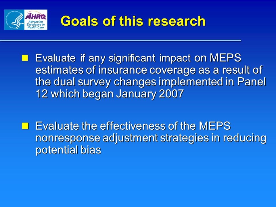 Goals of this research Evaluate if any significant impact on MEPS estimates of insurance coverage as a result of the dual survey changes implemented in Panel 12 which began January 2007 Evaluate if any significant impact on MEPS estimates of insurance coverage as a result of the dual survey changes implemented in Panel 12 which began January 2007 Evaluate the effectiveness of the MEPS nonresponse adjustment strategies in reducing potential bias Evaluate the effectiveness of the MEPS nonresponse adjustment strategies in reducing potential bias