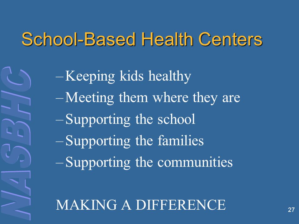 School-Based Health Centers –Keeping kids healthy –Meeting them where they are –Supporting the school –Supporting the families –Supporting the communities MAKING A DIFFERENCE 27
