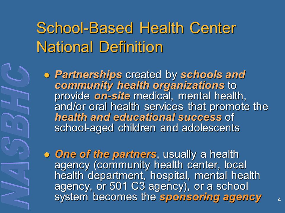 4 School-Based Health Center National Definition Partnerships created by schools and community health organizations to provide on-site medical, mental health, and/or oral health services that promote the health and educational success of school-aged children and adolescents Partnerships created by schools and community health organizations to provide on-site medical, mental health, and/or oral health services that promote the health and educational success of school-aged children and adolescents One of the partners, usually a health agency (community health center, local health department, hospital, mental health agency, or 501 C3 agency), or a school system becomes the sponsoring agency One of the partners, usually a health agency (community health center, local health department, hospital, mental health agency, or 501 C3 agency), or a school system becomes the sponsoring agency